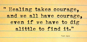 healing-takes-courage-and-we-all-have-courage-even-if-we-have-to-dig-a-little-to-find-it-tori-amos